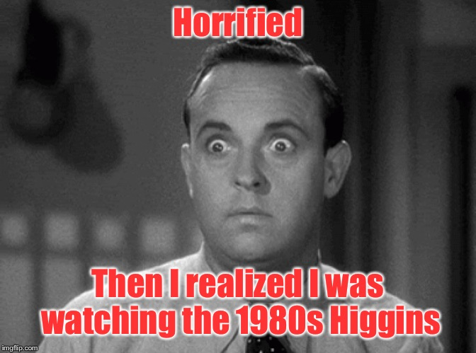shocked face | Horrified Then I realized I was watching the 1980s Higgins | image tagged in shocked face | made w/ Imgflip meme maker