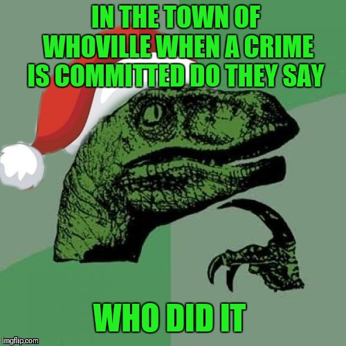 How The Grinch Stole Christmas Week Dec 9th - Dec 14th (A 44colt event) | IN THE TOWN OF WHOVILLE WHEN A CRIME IS COMMITTED DO THEY SAY WHO DID IT | image tagged in memes,funny,bad puns,how the grinch stole christmas week,whoville,44colt | made w/ Imgflip meme maker