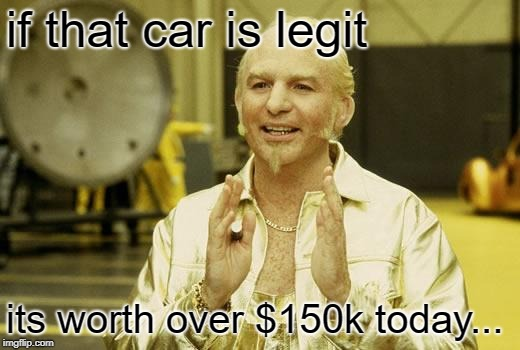 Goldmember | if that car is legit its worth over $150k today... | image tagged in goldmember | made w/ Imgflip meme maker