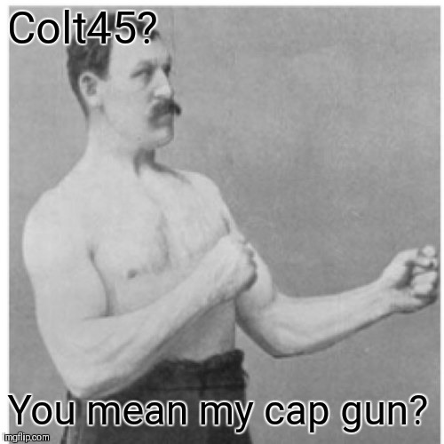Overly Manly Man Meme | Colt45? You mean my cap gun? | image tagged in memes,overly manly man | made w/ Imgflip meme maker