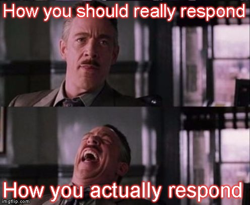 j. jonah jameson | How you should really respond How you actually respond | image tagged in j jonah jameson | made w/ Imgflip meme maker