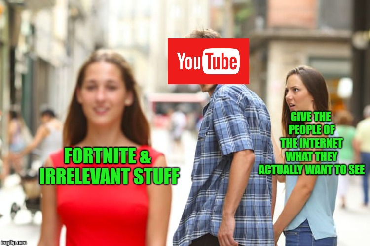YouTub Rewind 2018 is about to be the most disliked YouTube video  | FORTNITE & IRRELEVANT STUFF GIVE THE PEOPLE OF THE INTERNET WHAT THEY ACTUALLY WANT TO SEE | image tagged in memes,distracted boyfriend,youtube,youtube rewind,doctordoomsday180,funny | made w/ Imgflip meme maker