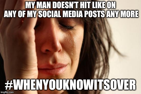 Social media controls your relationships  | MY MAN DOESN'T HIT LIKE ON ANY OF MY SOCIAL MEDIA POSTS ANY MORE #WHENYOUKNOWITSOVER | image tagged in memes,first world problems,social media,relationships | made w/ Imgflip meme maker