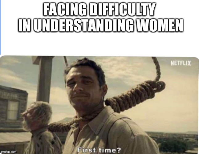 First time | FACING DIFFICULTY IN UNDERSTANDING WOMEN | image tagged in first time | made w/ Imgflip meme maker