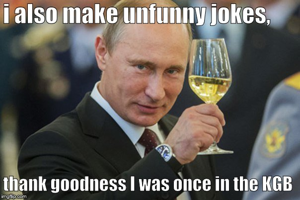 Putin Cheers | i also make unfunny jokes, thank goodness I was once in the KGB | image tagged in putin cheers | made w/ Imgflip meme maker