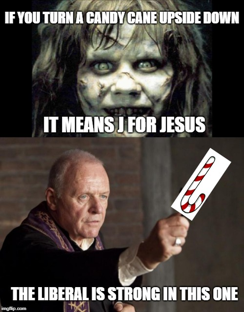 No idea too stupid for a liberal | IF YOU TURN A CANDY CANE UPSIDE DOWN IT MEANS J FOR JESUS THE LIBERAL IS STRONG IN THIS ONE | image tagged in exorcist,liberal logic,stupid liberals,special kind of stupid,morons | made w/ Imgflip meme maker