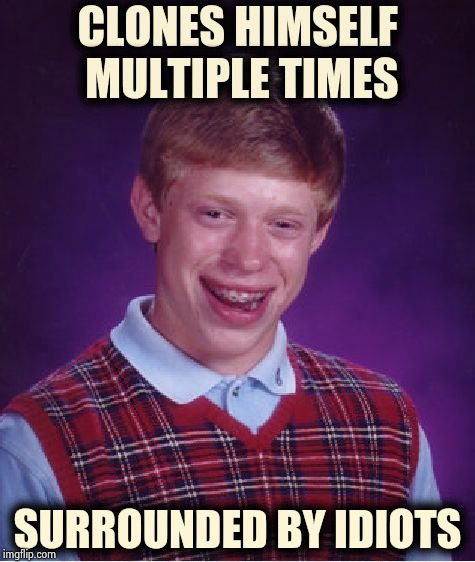 All of his new friends have a lot in common | CLONES HIMSELF MULTIPLE TIMES SURROUNDED BY IDIOTS | image tagged in memes,bad luck brian,clone wars,too much,brian,attack | made w/ Imgflip meme maker