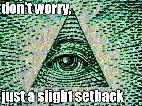Illuminati | don't worry, just a slight setback | image tagged in illuminati | made w/ Imgflip meme maker