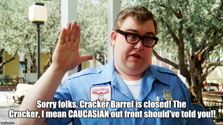 John Candy | Sorry folks, Cracker Barrel is closed! The Cracker, I mean CAUCASIAN out front should've told you!! | image tagged in john candy,cracker barrel | made w/ Imgflip meme maker
