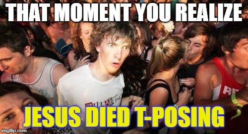 He Truly was the Son of God... | THAT MOMENT YOU REALIZE JESUS DIED T-POSING | image tagged in memes,sudden clarity clarence,jesus crucifixion,t-pose | made w/ Imgflip meme maker
