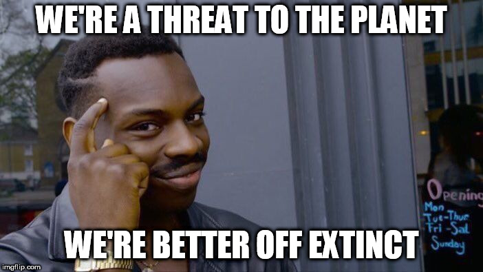 Roll Safe Think About It | WE'RE A THREAT TO THE PLANET WE'RE BETTER OFF EXTINCT | image tagged in memes,roll safe think about it,extinction,extinct,vhemt,voluntary human extinction movement | made w/ Imgflip meme maker