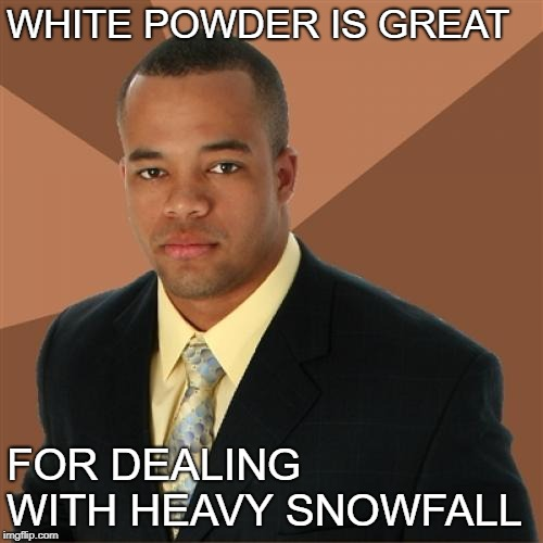 Successful Black Man Meme | WHITE POWDER IS GREAT FOR DEALING WITH HEAVY SNOWFALL | image tagged in memes,successful black man | made w/ Imgflip meme maker