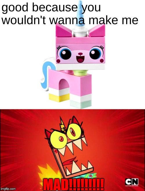 good because you wouldn't wanna make me MAD!!!!!!!!! | image tagged in unikitty,angry unikitty | made w/ Imgflip meme maker