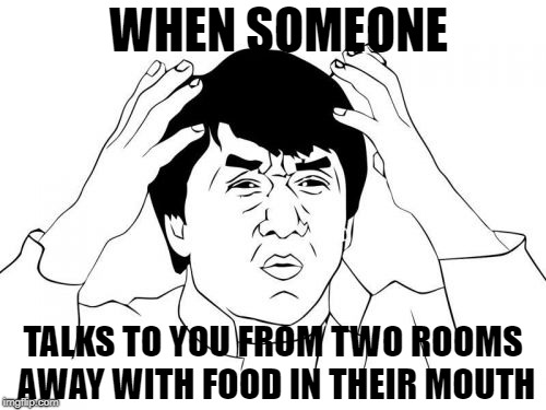 And then they get mad because you ask them to repeat it! | WHEN SOMEONE TALKS TO YOU FROM TWO ROOMS AWAY WITH FOOD IN THEIR MOUTH | image tagged in memes,jackie chan wtf | made w/ Imgflip meme maker
