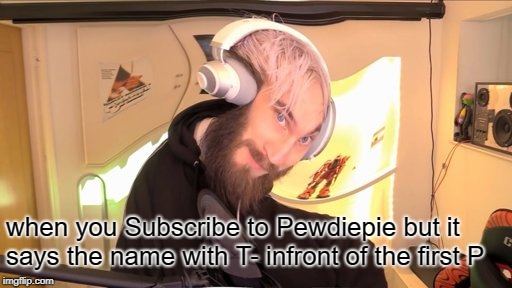 Subscribe to Pewdiepie | when you Subscribe to Pewdiepie but it says the name with T- infront of the first P | image tagged in pewdiepie hmm,pewdiepie,pewdiepie,subscribe to pewdiepie,t-series,t-pewdiepie | made w/ Imgflip meme maker