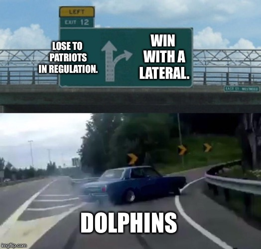 Dolphins made a lateral detour on the Pats | LOSE TO PATRIOTS IN REGULATION. WIN WITH A LATERAL. DOLPHINS | image tagged in memes,left exit 12 off ramp,miami dolphins,new england patriots,nfl football,win | made w/ Imgflip meme maker