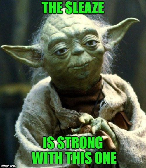 Star Wars Yoda Meme | THE SLEAZE IS STRONG WITH THIS ONE | image tagged in memes,star wars yoda | made w/ Imgflip meme maker