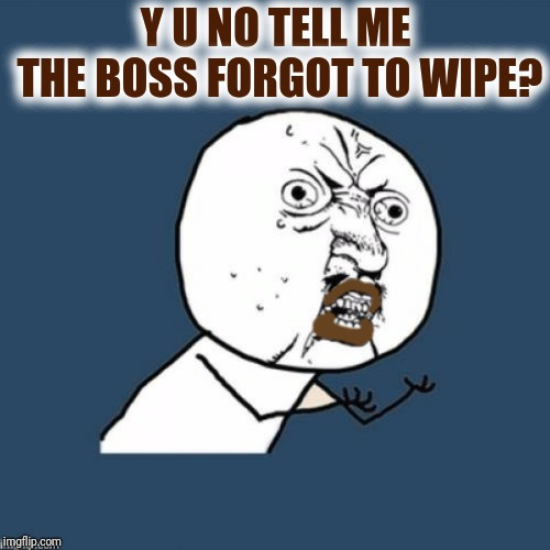 Y U NO TELL ME THE BOSS FORGOT TO WIPE? | made w/ Imgflip meme maker