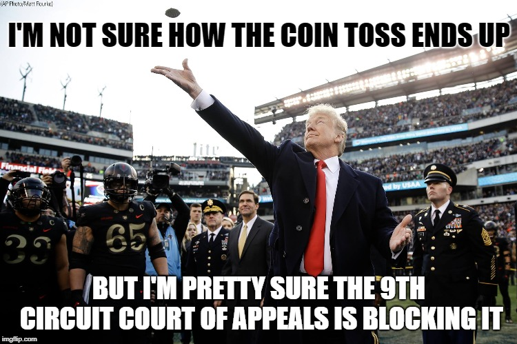 Truthbomb | I'M NOT SURE HOW THE COIN TOSS ENDS UP BUT I'M PRETTY SURE THE 9TH CIRCUIT COURT OF APPEALS IS BLOCKING IT | image tagged in trump | made w/ Imgflip meme maker