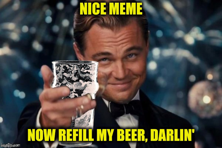 NICE MEME NOW REFILL MY BEER, DARLIN' | made w/ Imgflip meme maker