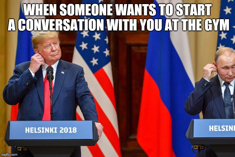 Make America lift again | WHEN SOMEONE WANTS TO START A CONVERSATION WITH YOU AT THE GYM | image tagged in donald trump,comedy | made w/ Imgflip meme maker