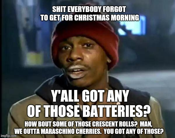 I Always Forget Something | SHIT EVERYBODY FORGOT TO GET FOR CHRISTMAS MORNING HOW BOUT SOME OF THOSE CRESCENT ROLLS?  MAN, WE OUTTA MARASCHINO CHERRIES.  YOU GOT ANY O | image tagged in memes,y'all got any more of that,christmas is coming,batteries,murphy's law,meme | made w/ Imgflip meme maker