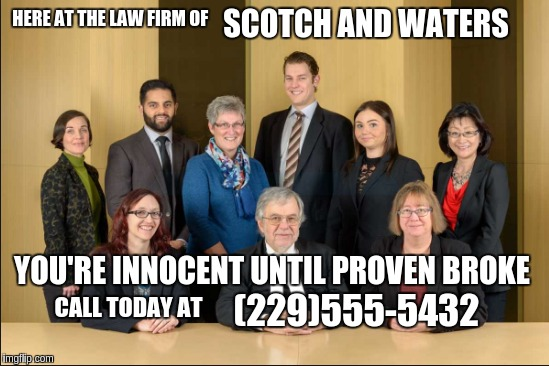 legal justice  |  SCOTCH AND WATERS; HERE AT THE LAW FIRM OF; YOU'RE INNOCENT UNTIL PROVEN BROKE; (229)555-5432; CALL TODAY AT | image tagged in funny,illegal,bad luck brian,evil toddler | made w/ Imgflip meme maker