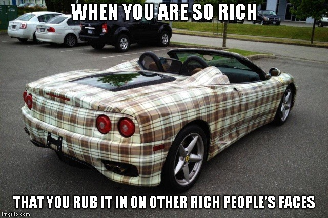 When you can't think of anything funny | WHEN YOU ARE SO RICH THAT YOU RUB IT IN ON OTHER RICH PEOPLE'S FACES | image tagged in car | made w/ Imgflip meme maker