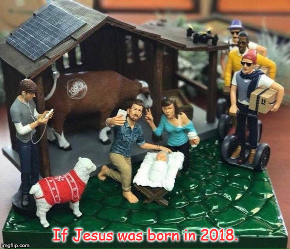 If Jesus was Born in 2018 | If Jesus was born in 2018. | image tagged in christmas | made w/ Imgflip meme maker
