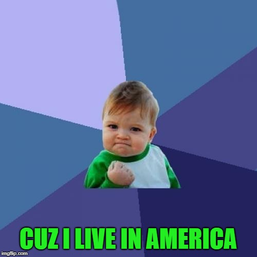 Success Kid Meme | CUZ I LIVE IN AMERICA | image tagged in memes,success kid | made w/ Imgflip meme maker