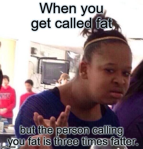 Black Girl Wat | When you get called fat but the person calling you fat is three times fatter. | image tagged in memes,black girl wat | made w/ Imgflip meme maker