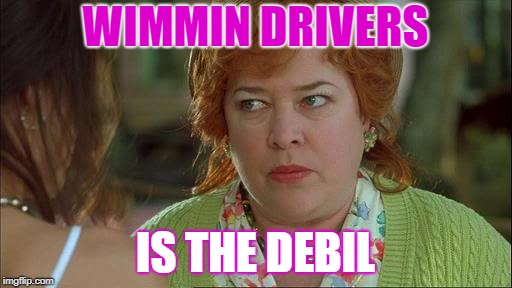 Waterboy Kathy Bates Devil | WIMMIN DRIVERS IS THE DEBIL | image tagged in waterboy kathy bates devil | made w/ Imgflip meme maker