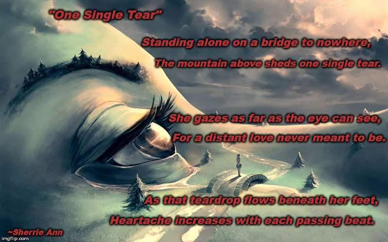 One Single Tear | Standing alone on a bridge to nowhere, The mountain above sheds one single tear. She gazes as far as the eye can see, For a distant love nev | image tagged in poetry,poem,broken heart,heartbreak,tears,forever alone | made w/ Imgflip meme maker