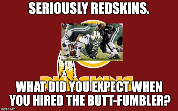 Redskins are screwed |  SERIOUSLY REDSKINS. WHAT DID YOU EXPECT WHEN YOU HIRED THE BUTT-FUMBLER? | image tagged in redskins,memes,mark sanchez,nfl football,butt,bad joke | made w/ Imgflip meme maker