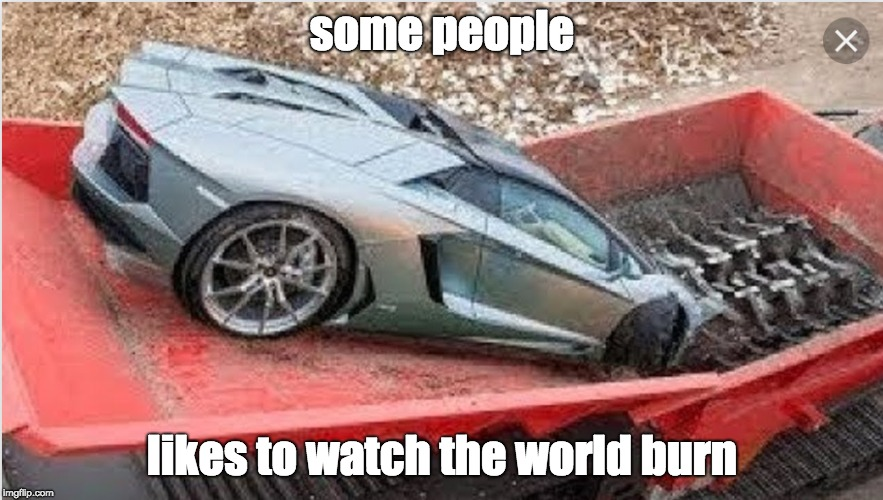 This is such a crime, I am very mad | some people likes to watch the world burn | image tagged in memes,watch the world burn,lamborghini,dubai,crush,destroy | made w/ Imgflip meme maker