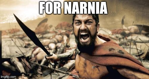 Sparta Leonidas | FOR NARNIA | image tagged in memes,sparta leonidas | made w/ Imgflip meme maker