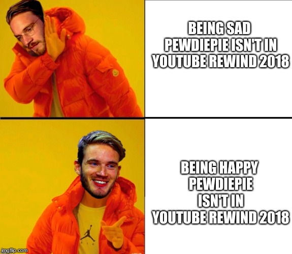 Drake Pewdiepie | BEING SAD PEWDIEPIE ISN'T IN YOUTUBE REWIND 2018 BEING HAPPY PEWDIEPIE ISN'T IN YOUTUBE REWIND 2018 | image tagged in drake pewdiepie | made w/ Imgflip meme maker