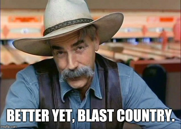 Sam Elliott special kind of stupid | BETTER YET, BLAST COUNTRY. | image tagged in sam elliott special kind of stupid | made w/ Imgflip meme maker