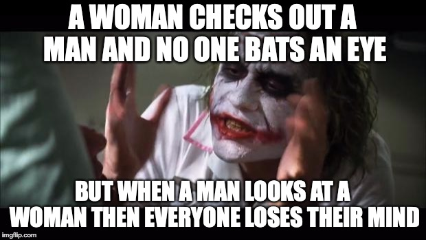 And everybody loses their minds | A WOMAN CHECKS OUT A MAN AND NO ONE BATS AN EYE BUT WHEN A MAN LOOKS AT A WOMAN THEN EVERYONE LOSES THEIR MIND | image tagged in memes,and everybody loses their minds | made w/ Imgflip meme maker
