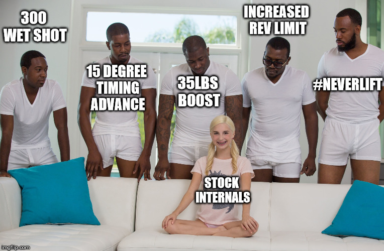 5 black guys and blonde | 300 WET SHOT 35LBS BOOST INCREASED REV LIMIT 15 DEGREE TIMING ADVANCE #NEVERLIFT STOCK INTERNALS | image tagged in 5 black guys and blonde | made w/ Imgflip meme maker
