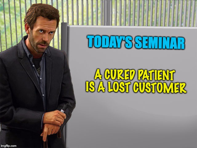 BIG PHARMA | TODAY'S SEMINAR A CURED PATIENT IS A LOST CUSTOMER | image tagged in medicine man,big pharma,medicine,the cure | made w/ Imgflip meme maker