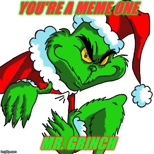 How The Grinch Stole Christmas Week Dec 9th - Dec 14th (A 44colt event) | YOU'RE A MEME ONE MR. GRINCH | image tagged in the grinch,grinch,how the grinch stole christmas week,44colt | made w/ Imgflip meme maker