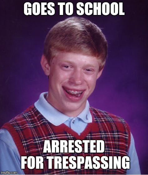 Bad Luck Brian Meme | GOES TO SCHOOL ARRESTED FOR TRESPASSING | image tagged in memes,bad luck brian | made w/ Imgflip meme maker