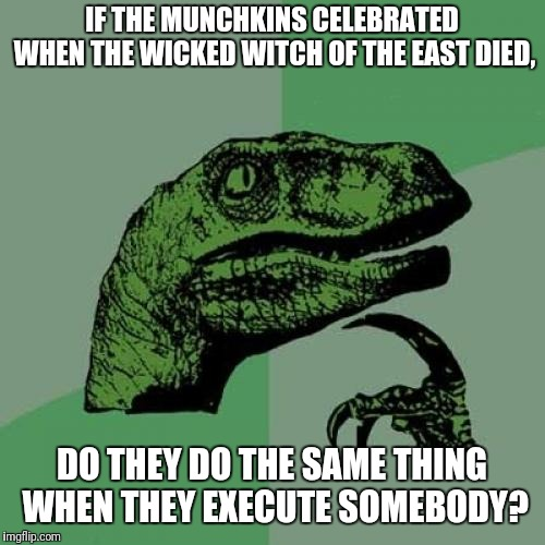 ding dong the witch is dead | IF THE MUNCHKINS CELEBRATED WHEN THE WICKED WITCH OF THE EAST DIED, DO THEY DO THE SAME THING WHEN THEY EXECUTE SOMEBODY? | image tagged in memes,philosoraptor,the wizard of oz,wicked witch | made w/ Imgflip meme maker
