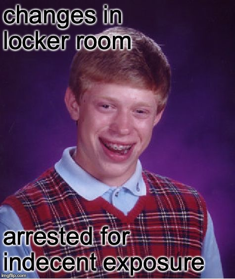Bad Luck Brian Meme | changes in locker room arrested for indecent exposure | image tagged in memes,bad luck brian | made w/ Imgflip meme maker