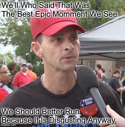 Trump supporter | We'll Who Said That Was The Best Epic Momment We See We Should Better Run Because It Is Disgusting Anyway | image tagged in trump supporter | made w/ Imgflip meme maker