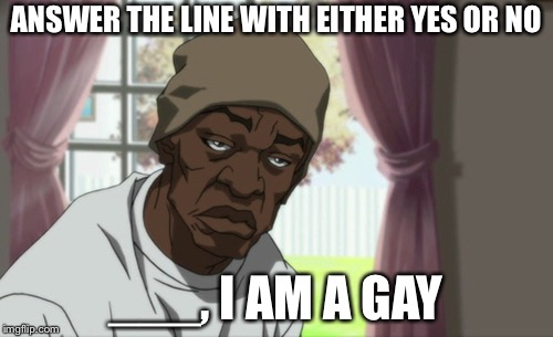 Booty Warrior | ANSWER THE LINE WITH EITHER YES OR NO ___, I AM A GAY | image tagged in memes,booty warrior | made w/ Imgflip meme maker