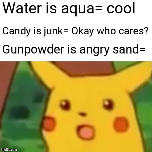 Surprised Pikachu Meme | Water is aqua= cool Candy is junk= Okay who cares? Gunpowder is angry sand= | image tagged in memes,surprised pikachu | made w/ Imgflip meme maker