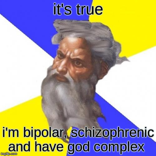 Advice God | it's true i'm bipolar, schizophrenic and have god complex | image tagged in memes,advice god | made w/ Imgflip meme maker