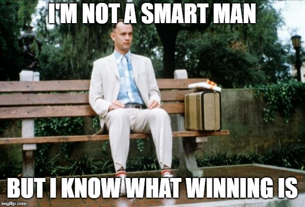Forrest Gump | I'M NOT A SMART MAN BUT I KNOW WHAT WINNING IS | image tagged in forrest gump | made w/ Imgflip meme maker